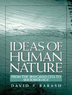 Ideas of Human Nature: From the Bhagavad Gita to Sociobiology - Barash, David P, PH.D.