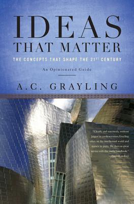 Ideas That Matter: The Concepts That Shape the 21st Century - Grayling, A C