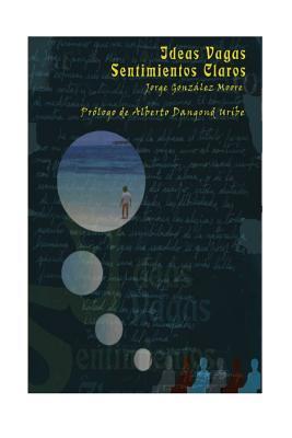 Ideas Vagas, Sentimientos Claros - Gonzalez Moore, Jorge, and Editorial Jggm (Editor), and Dangond Uribe, Alberto (Prologue by)