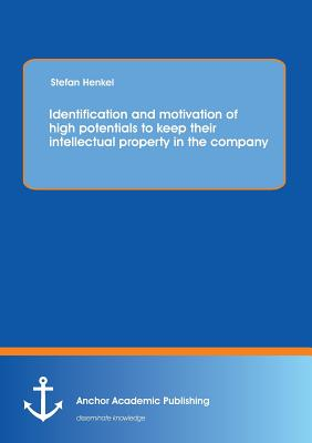 Identification and Motivation of High Potentials to Keep Their Intellectual Property in the Company - Henkel, Stefan