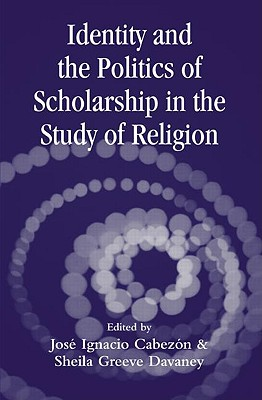 Identity and the Politics of Scholarship in the Study of Religion - Cabezon, Jose Ignacio (Editor), and Davaney, Sheila Greeve (Editor)