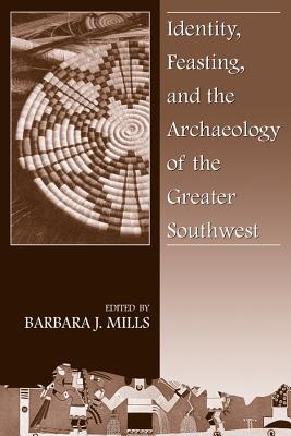 Identity, Feasting, and the Archaeology of the Greater Southwest - Mills, Barbara J (Editor)