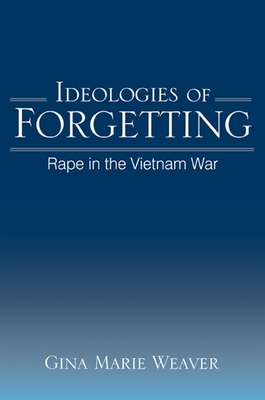 Ideologies of Forgetting: Rape in the Vietnam War - Weaver, Gina Marie