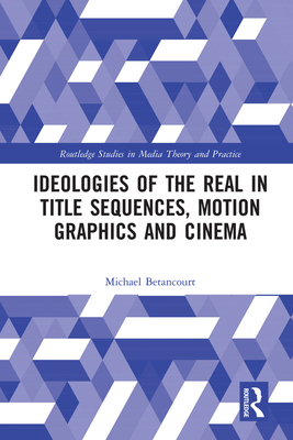 Ideologies of the Real in Title Sequences, Motion Graphics and Cinema - Betancourt, Michael