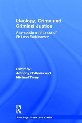 Ideology Crime and Criminal Justice: A Symposium in Honour of Sir Leon Radzinowicz - Bottoms, Anthony (Editor), and Tonry, Michael H (Editor)