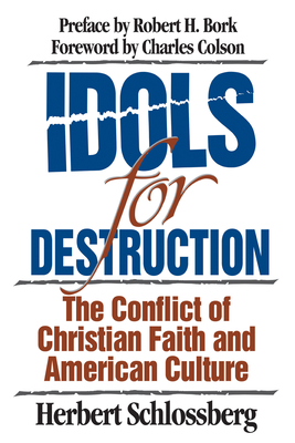 Idols for Destruction: The Conflict of Christian Faith and American Culture - Schlossberg, Herbert, and Bork, Robert H (Preface by), and Colson, Charles (Foreword by)