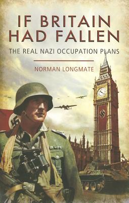 If Britain Had Fallen: The Real Nazi Occupation Plans - Longmate, Norman