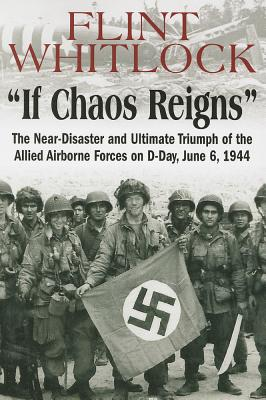 If Chaos Reigns: The Near-Disaster and Ultimate Triumph of the Allied Airborne Forces on D-Day, June 6, 1944 - Whitlock, Flint