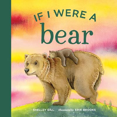 If I Were a Bear - Gill, Shelley, and Brooks, Erik (Illustrator)