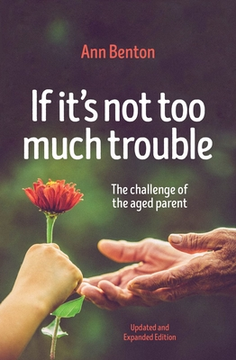 If It's Not Too Much Trouble - 2nd Ed.: The Challenge of the Aged Parent - Benton, Ann