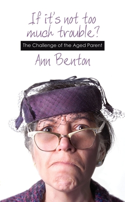 If It's Not Too Much Trouble: The Challenge of the Aged Parent - Benton, Ann