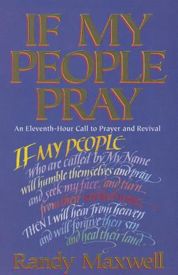 If My People Pray: An Eleventh-Hour Call to Prayer and Revival - Maxwell, Randy