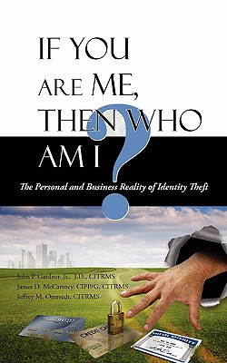 If You Are Me, Then Who Am I: The Personal and Business Reality of Identity Theft - Gardner, John P, Jr., and McCartney Cippg, Citrms James D, and Omtvedt Citrms, Jeffrey M