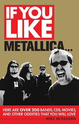 If You Like Metallica...: Here Are Over 200 Bands, CDs, Movies, and Other Oddities That You Will Love - McPadden, Mike
