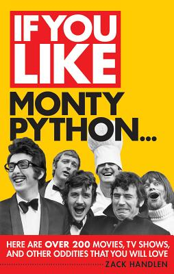 If You Like Monty Python...: Here Are Over 200 Movies, TV Shows and Other Oddities That You Will Love - Handlen, Zack