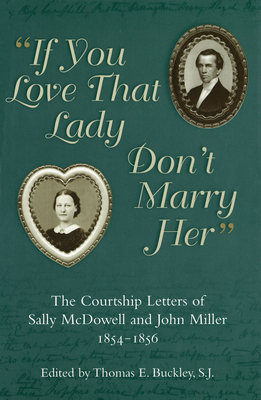 """If You Love That Lady Don't Marry Her"": The Courtship Letters of Sally McDowell and John Miller, 1854-1856 - Buckley, Thomas E (Editor)"