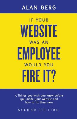 If Your Website Was an Employee, Would You Fire It?: 5 Things You Wish You Knew Before You Made Your Website and How to Fix Them Now - Berg, Alan, Professor