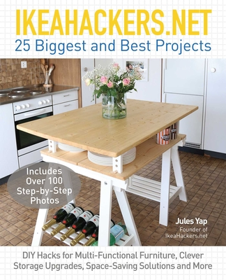 IKEAHACKERS.NET 25 Biggest and Best Projects: DIY Hacks for Multi-Functional Furniture, Clever Storage Upgrades, Space-Saving Solutions and More - Yap, Jules