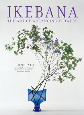 Ikebana: The Art of Arranging Flowers - Sato, Shozo, and Yoshimura, Kasen (Foreword by)