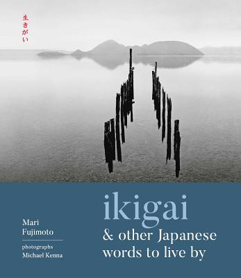 Ikigai and Other Japanese Words to Live by - Fujimoto, Mari, and Kenna, Michael (Photographer)