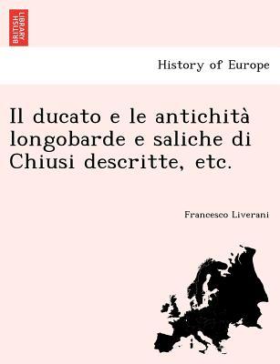 Il Ducato E Le Antichita Longobarde E Saliche Di Chiusi Descritte, Etc. - Liverani, Francesco