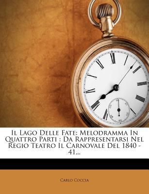 Il Lago Delle Fate: Melodramma in Quattro Parti: Da Rappresentarsi Nel Regio Teatro Il Carnovale del 1840 - 41... - Coccia, Carlo