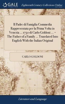 Il Padre Di Famiglia Commedia Rappresentata Per La Prima VOLTA in Venezia ... 1750 Di Carlo Goldoni ... = the Father of a Family ... Translated Into English with the Italian Original - Goldoni, Carlo