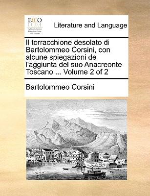 Il Torracchione Desolato Di Bartolommeo Corsini, Con Alcune Spiegazioni de L'Aggiunta del Suo Anacreonte Toscano ... Volume 2 of 2 - Corsini, Bartolommeo