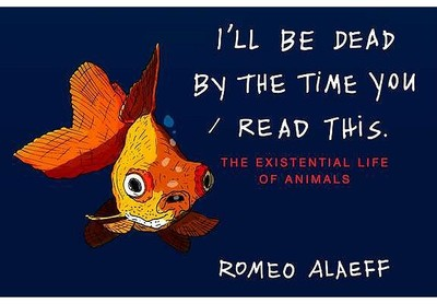 I'll Be Dead by the Time You Read This: The Existential Life of Animals - Alaeff, Romeo