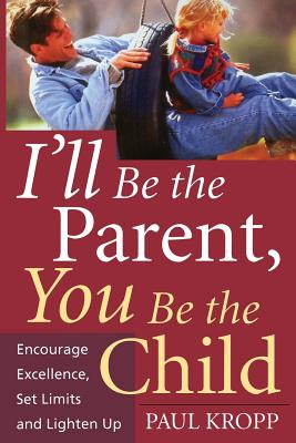 I'll Be the Parent, You Be the Child: Encourage Excellence, Set Limits, and Lighten Up - Kropp, Paul