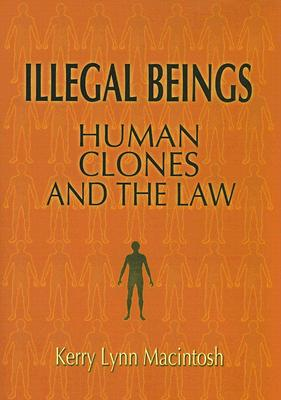 Illegal Beings: Human Clones and the Law - Macintosh, Kerry Lynn