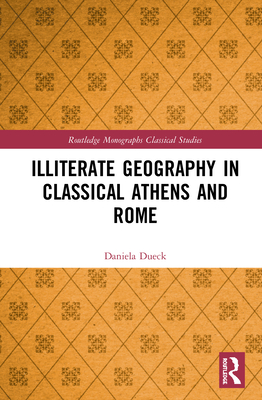 Illiterate Geography in Classical Athens and Rome - Dueck, Daniela