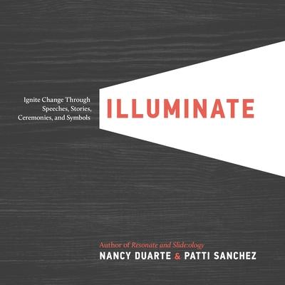 Illuminate: Ignite Change Through Speeches, Stories, Ceremonies, and Symbols - Duarte, Nancy, and Sanchez, Patti