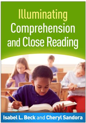 Illuminating Comprehension and Close Reading - Beck, Isabel L, PhD, and Sandora, Cheryl