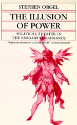 Illusion of Power: Political Theater in English Renaissanc - Orgel, Stephen, Professor