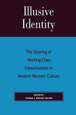 Illusive Identity: The Blurring of Working-Class Consciousness in Modern Western Culture - Walker, Thomas J Edward (Editor)