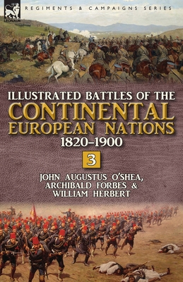 Illustrated Battles of the Continental European Nations 1820-1900: Volume 3 - O'Shea, John Augustus, and Archibald, Forbes, and Herbert, William, MD