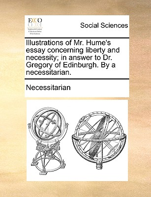 Illustrations of Mr. Hume's Essay Concerning Liberty and Necessity; In Answer to Dr. Gregory of Edinburgh. by a Necessitarian. - Necessitarian