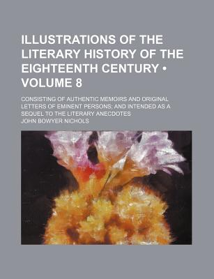 Illustrations of the Literary History of the Eighteenth Century (Volume 8); Consisting of Authentic Memoirs and Original Letters of Eminent Persons an - Nichols, John Bowyer