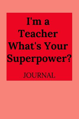 I'm a Teacher, What's Your Superpower? Journal - Journal, Everyday