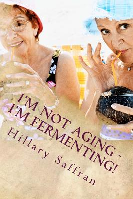 I'm Not Aging - I'm Fermenting!: The Truth about Getting Older - Saffran, Hillary