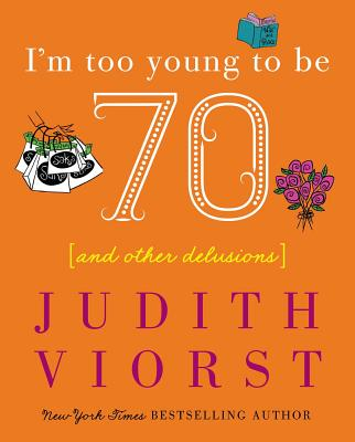 I'm Too Young to Be Seventy: And Other Delusions - Viorst, Judith