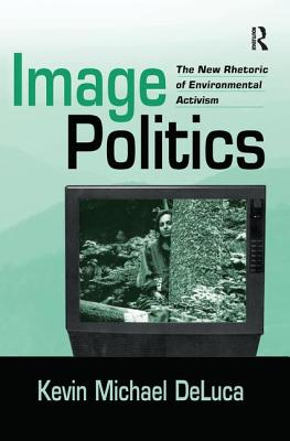 Image Politics: The New Rhetoric of Environmental Activism - DeLuca, Kevin Michael, PhD