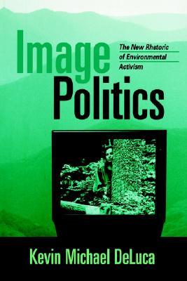 Image Politics: The New Rhetoric of Environmental Activism - DeLuca, Kevin Michael, PhD (Editor)