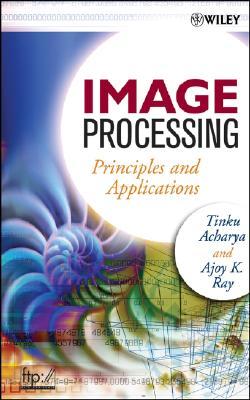 Image Processing: Principles and Applications - Acharya, Tinku, and Ray, Ajoy K