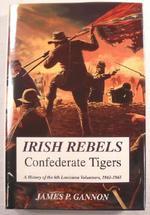 Irish Rebels, Confederate Tigers: the 6th Louisiana Volunteers, 1861-1865
