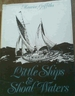 Little Ships and Shoal Waters: Designing, Building and Sailing Shoal Draught Cruising Yachts. With a Cruise Or Two in Both Blue and Sandy Waters