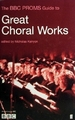 Great Choral Works: the Bbc Proms Guide