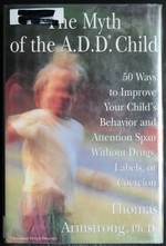 The Myth of the a.D.D. Child: 50 Ways to Improve Your Child's Behavior and Attention Span...Coercion