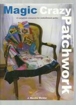 Magic Crazy Patchwork, a Complete Resource for Embellished Quilts